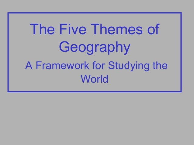 The Five Themes of Geography A Framework for Studying the World