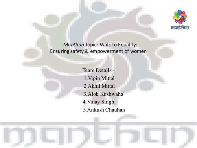 Manthan Topic:-Walk to Equality: Ensuring safety & empowerment of women Team Details:- 1.Vipin Mittal 2.Akhil Mittal 3.Alo...