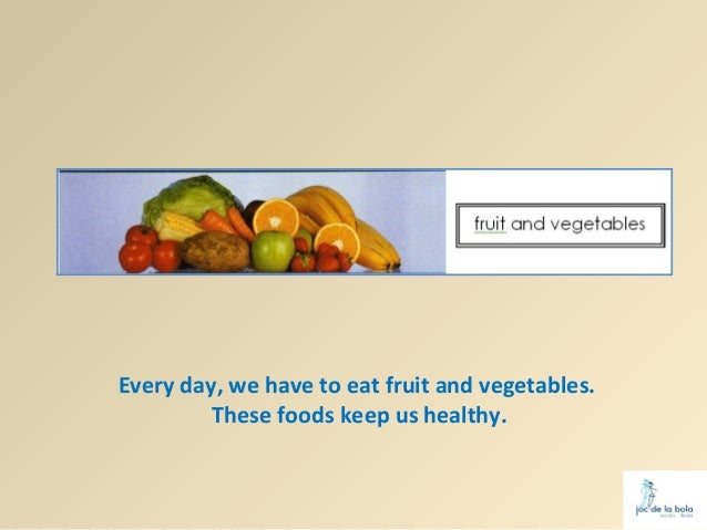 Every day, we have to eat fruit and vegetables.         These foods keep us healthy.