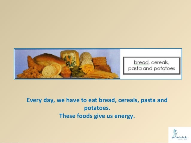 Every day, we have to eat bread, cereals, pasta and                    potatoes.            These foods give us energy.