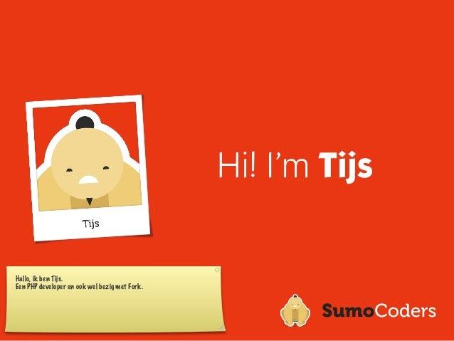 Hi! I'm TijsHallo, ik ben Tijs.Een PHP developer en ook wel bezig met Fork.