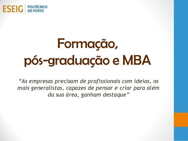 """Formação,pós-graduação e MBA""""As empresas precisam de profissionais com ideias, osmais generalistas, capazes de pensar e cr..."""