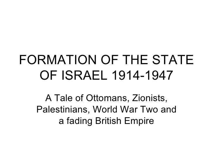 FORMATION OF THE STATE OF ISRAEL 1914-1947 A Tale of Ottomans, Zionists, Palestinians, World War Two and a fading British ...