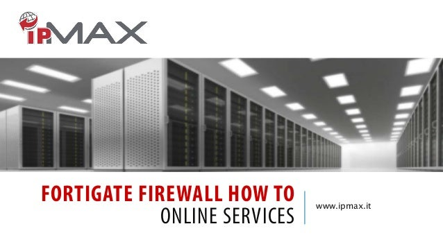 FORTIGATE FIREWALL HOW TO ONLINE SERVICES  www.ipmax.it