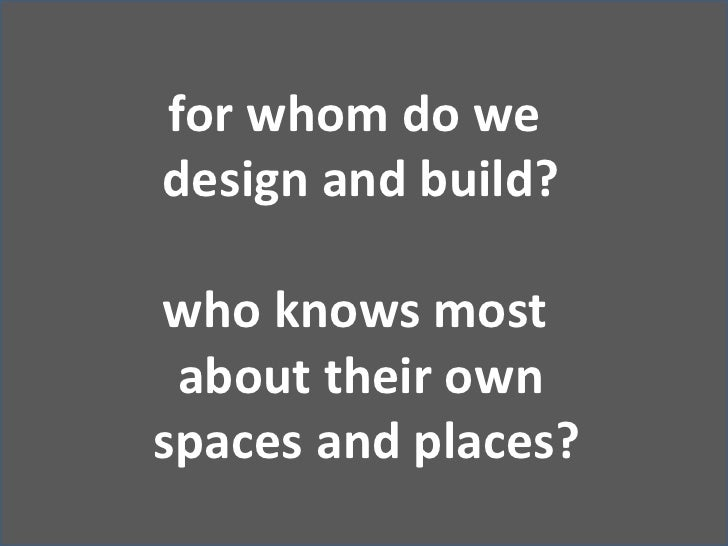 for whom do we <br />design and build?<br />who knows most <br />about their own<br /> spaces and places?<br />