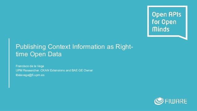 Publishing Context Information as Right- time Open Data Francisco de la Vega UPM Researcher. CKAN Extensions and BAE GE Ow...