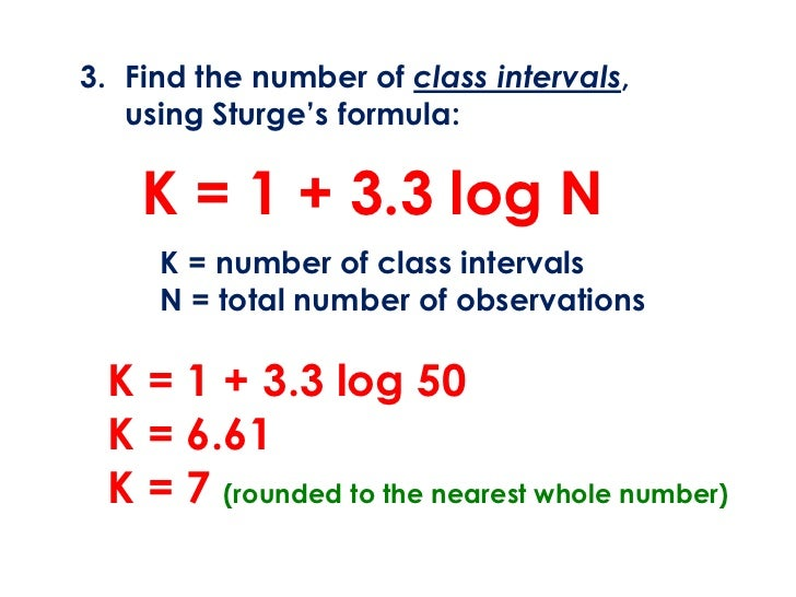 3. Find the number of class intervals,   using Sturge's formula:    K = 1 + 3.3 log N     K = number of class intervals   ...