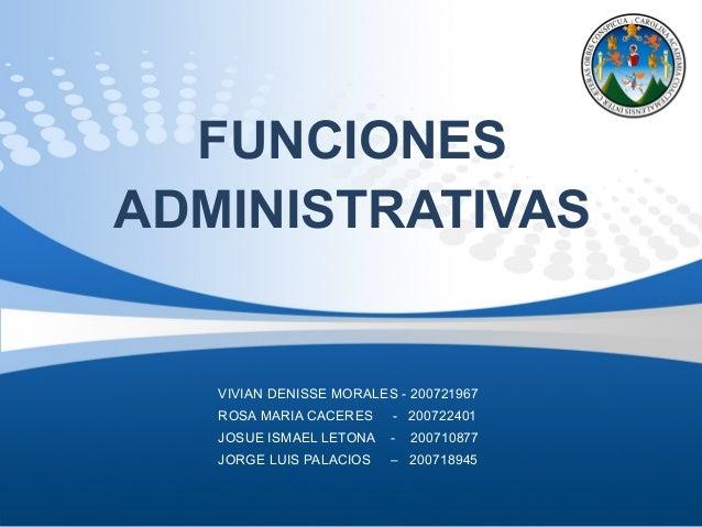 FUNCIONES ADMINISTRATIVAS VIVIAN DENISSE MORALES - 200721967 ROSA MARIA CACERES - 200722401 JOSUE ISMAEL LETONA - 20071087...