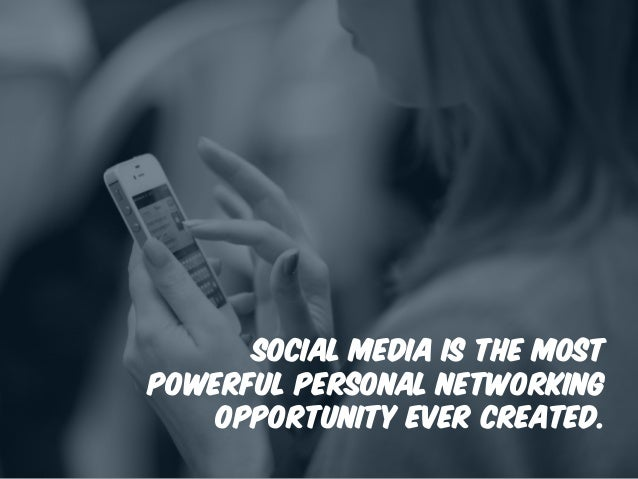 Social media is the most powerful personal networking opportunity ever created.