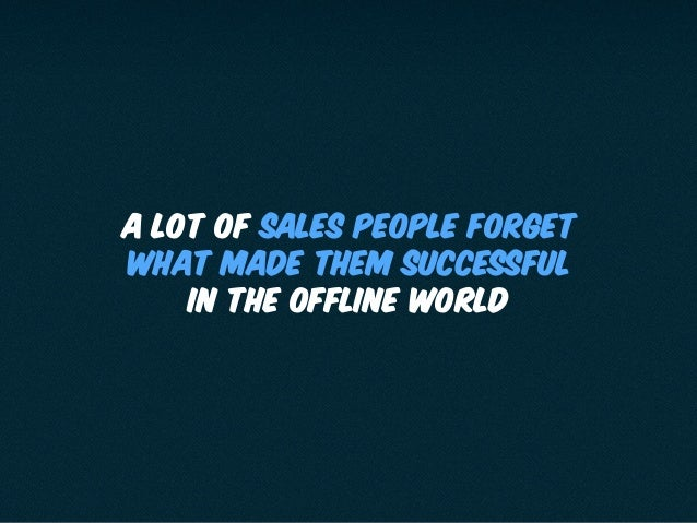 A lot of sales people forget what made them successful in the offline world