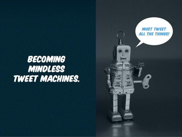 becoming mindless tweet machines. Must tweet all the things!