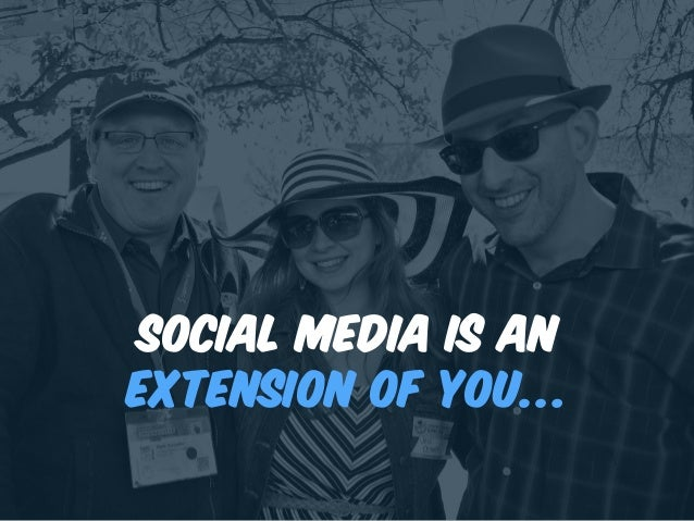 Social media is an extension of you…