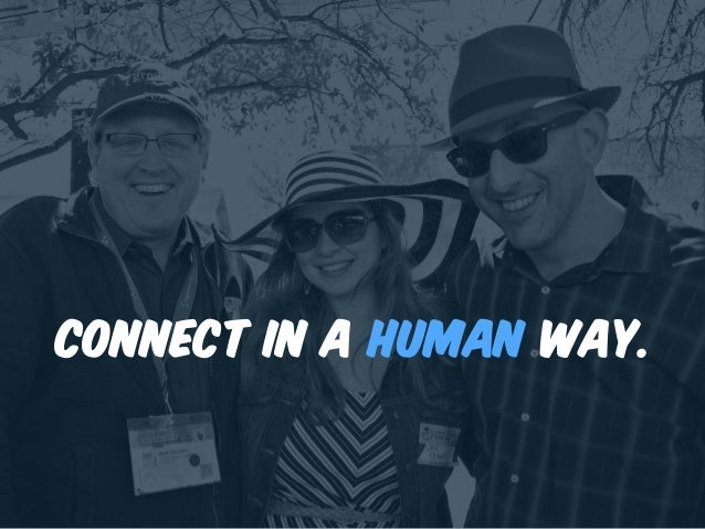 Connect in a human way.