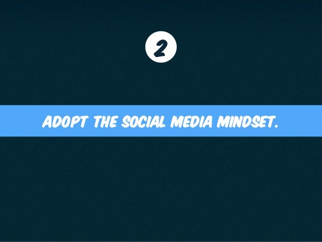 adopt the social media mindset. 2