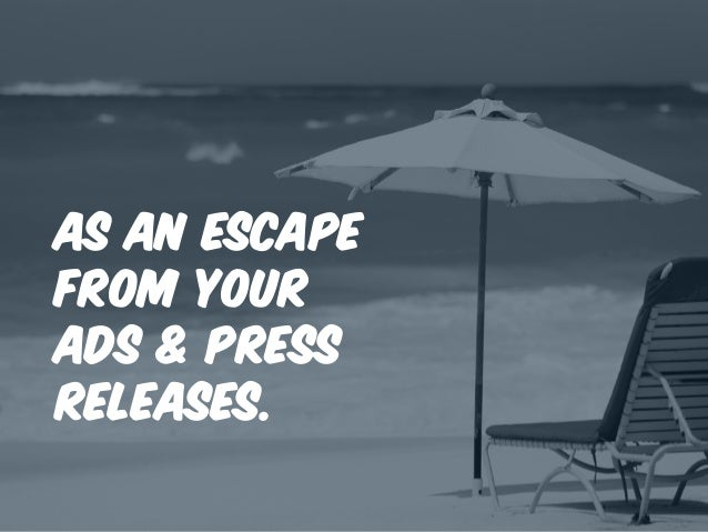 as an escape from your ads & press releases.