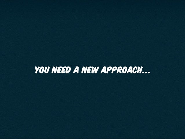 You need a new approach…