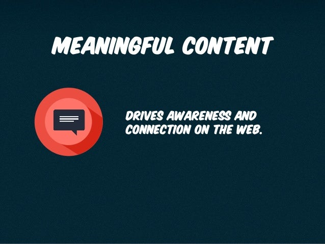 Meaningful content 65 Drives awareness and connection on the web.