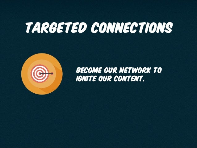 targeted connections become our network to ignite our content.