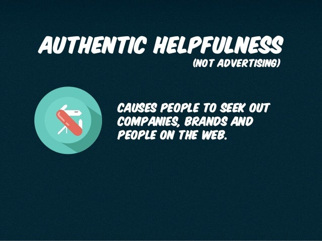 authentic helpfulness causes people to seek out companies, brands and people on the web. (not advertising)