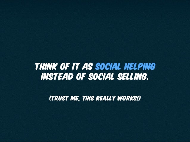 Think of it as social helping instead of social selling. (Trust me, this really works!)