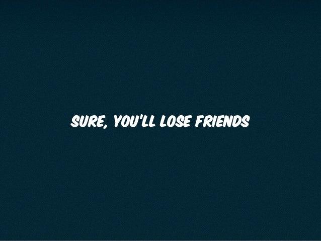 SURE, YOU'LL LOSE FRIENDS