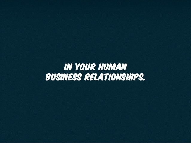 in your human business relationships.