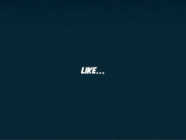 Like…