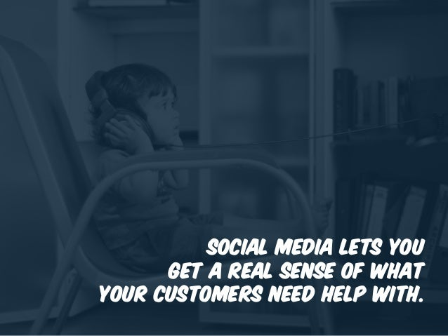 Social media lets you get a real sense of what your customers need help with.