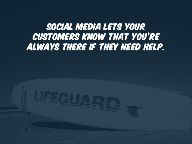 Social media lets your customers know that you're always there if they need help.