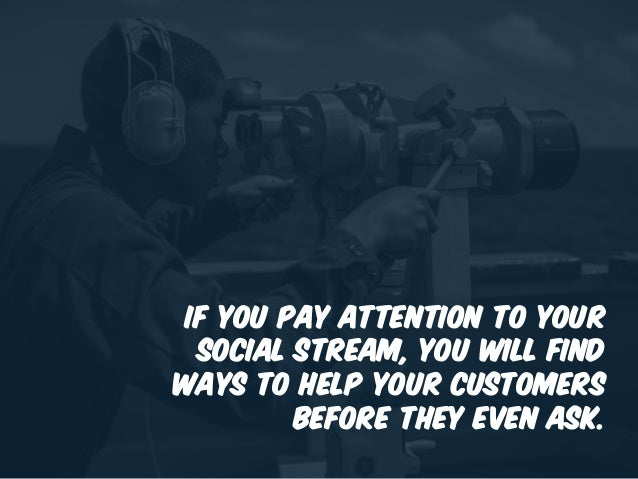 If you pay attention to your social stream, you will find ways to help your customers before they even ask.