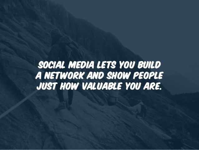 Social media lets you build a network and show people just how valuable you are.
