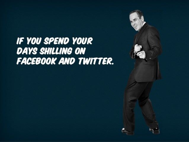 IF YOU SPEND YOUR DAYS SHILLING ON FACEBOOK AND TWITTER.