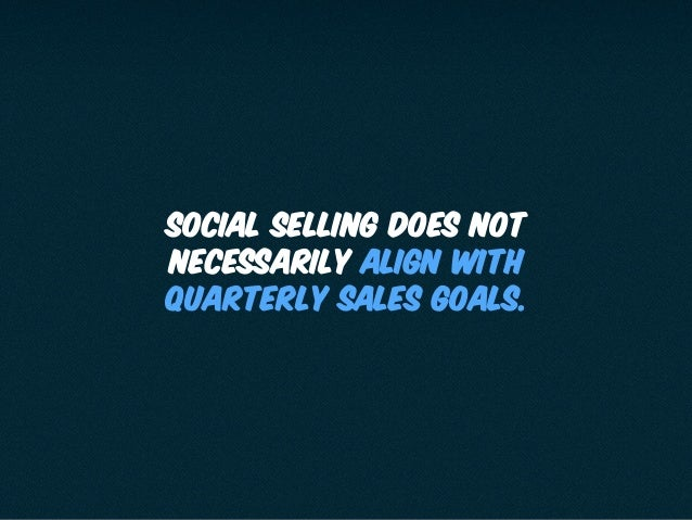 Social Selling does not necessarily align with quarterly sales goals.