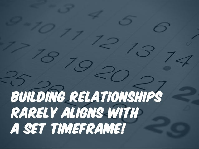 Building relationships rarely aligns with a set timeframe!