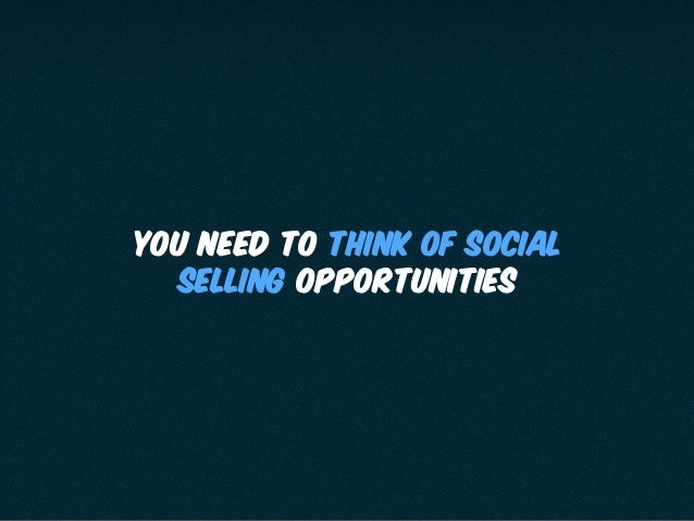 You need to think of social selling opportunities