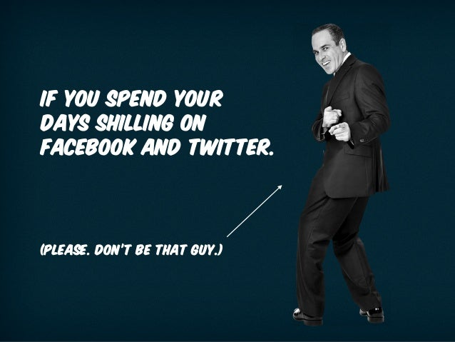 IF YOU SPEND YOUR DAYS SHILLING ON FACEBOOK AND TWITTER. (please. don't be that guy.)