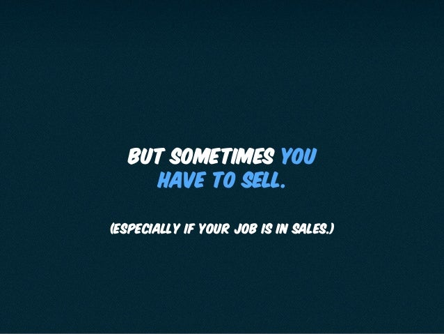 BUT SOMETIMES YOU HAVE TO SELL. (especially if your job is in sales.)