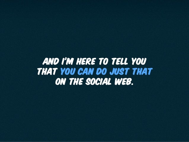 AND I'M HERE TO TELL YOU THAT YOU CAN DO JUST THAT ON THE SOCIAL WEB.