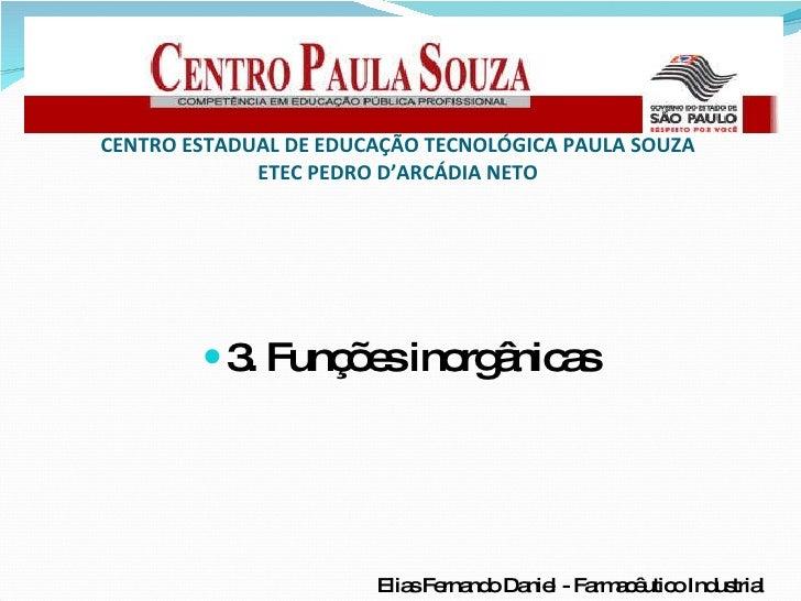 <ul><li>3. Funções inorgânicas </li></ul>CENTRO ESTADUAL DE EDUCAÇÃO TECNOLÓGICA PAULA SOUZA ETEC PEDRO D'ARCÁDIA NETO Eli...
