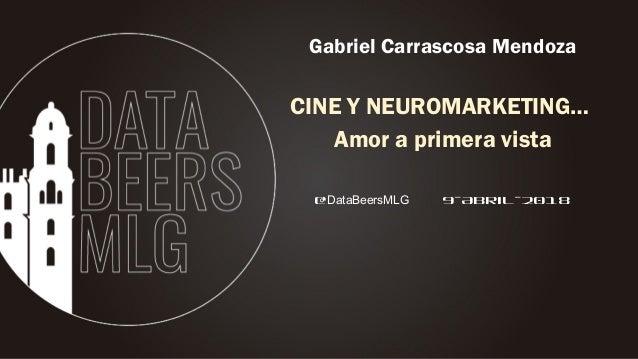 @DataBeersMLG 9-Abril-2018 Gabriel Carrascosa Mendoza CINE Y NEUROMARKETING… Amor a primera vista