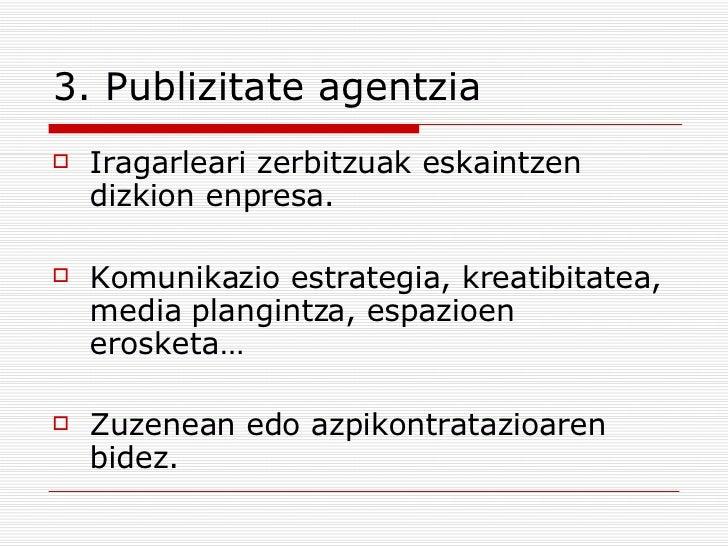 3. Publizitate agentzia <ul><li>Iragarleari zerbitzuak eskaintzen dizkion enpresa. </li></ul><ul><li>Komunikazio estrategi...