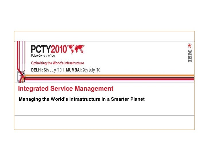 Integrated Service Management Managing the World's Infrastructure in a Smarter Planet