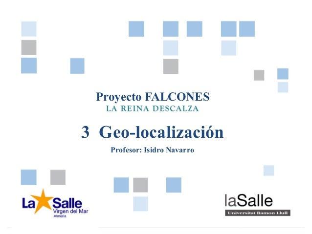 Pág. 13 - GEO-LOCALIZACIÓNProyecto FALCONESProyecto FALCONES3 Geo-localizaciónProfesor: Isidro Navarro
