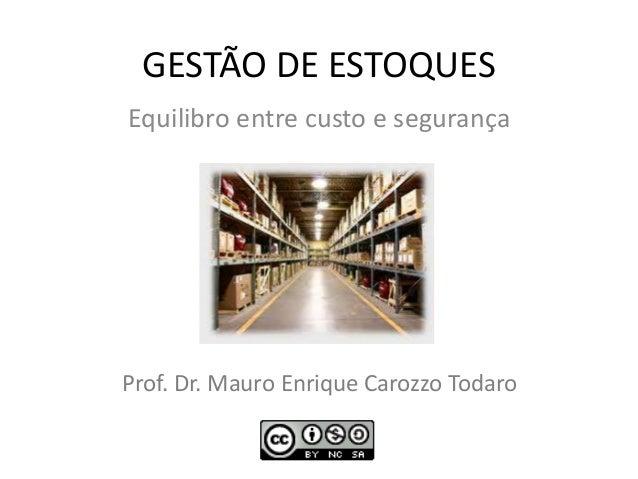 GESTÃO DE ESTOQUES Equilibro entre custo e segurança Prof. Dr. Mauro Enrique Carozzo Todaro 1