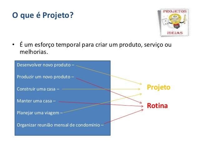 O que é Projeto?• É um esforço temporal para criar um produto, serviço oumelhorias.Desenvolver novo produto –Produzir um n...