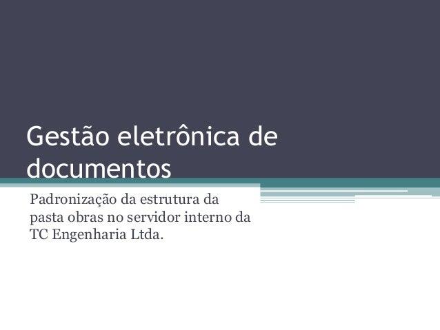 Gestão eletrônica de documentos Padronização da estrutura da pasta obras no servidor interno da TC Engenharia Ltda.