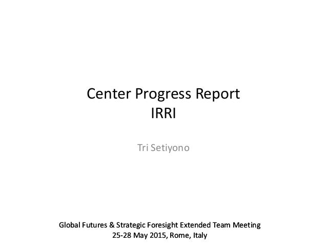 Global Futures & Strategic Foresight Extended Team Meeting 25-28 May 2015, Rome, Italy Center Progress Report IRRI Tri Set...