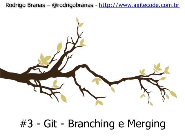 Rodrigo Branas – @rodrigobranas - http://www.agilecode.com.br #3 - Git - Branching e Merging