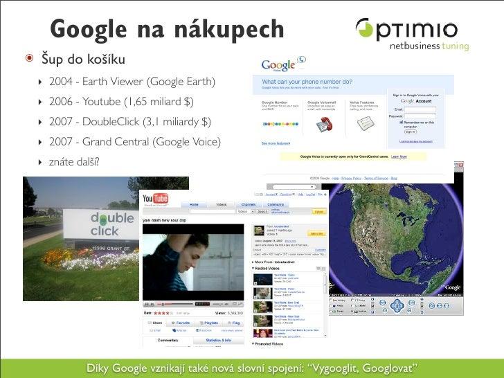 Google na nákupech ๏ Šup do košíku  ‣ 2004 - Earth Viewer (Google Earth)  ‣ 2006 - Youtube (1,65 miliard $)  ‣ 2007 - Doub...