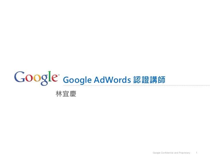 Google AdWords 認證講師林宜慶                 Google Confidential and Proprietary   1